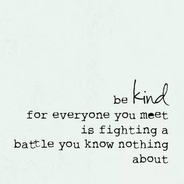 善待他人,因为你遇到的每个人都在打一场你一无所知的战斗